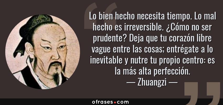 Frases de Zhuangzi - Lo bien hecho necesita tiempo. Lo mal hecho es irreversible. ¿Cómo no ser prudente? Deja que tu corazón libre vague entre las cosas; entrégate a lo inevitable y nutre tu propio centro: es la más alta perfección.