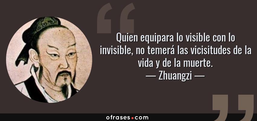 Frases de Zhuangzi - Quien equipara lo visible con lo invisible, no temerá las vicisitudes de la vida y de la muerte.