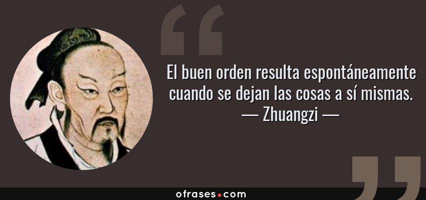 Frases de Zhuangzi - El buen orden resulta espontáneamente cuando se dejan las cosas a sí mismas.