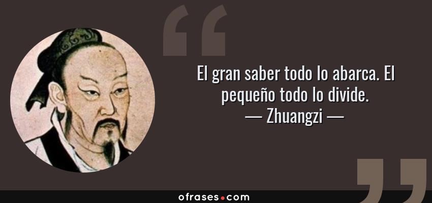 Frases de Zhuangzi - El gran saber todo lo abarca. El pequeño todo lo divide.