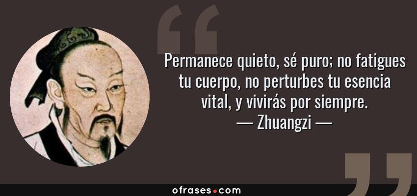 Frases de Zhuangzi - Permanece quieto, sé puro; no fatigues tu cuerpo, no perturbes tu esencia vital, y vivirás por siempre.