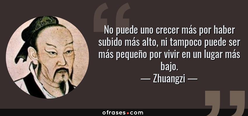 Frases de Zhuangzi - No puede uno crecer más por haber subido más alto, ni tampoco puede ser más pequeño por vivir en un lugar más bajo.