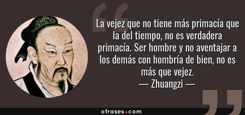 Frases de Zhuangzi - La vejez que no tiene más primacía que la del tiempo, no es verdadera primacía. Ser hombre y no aventajar a los demás con hombría de bien, no es más que vejez.