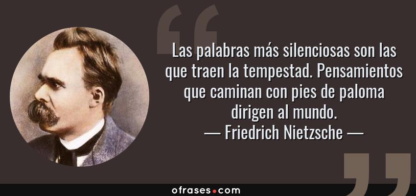 Frases de Friedrich Nietzsche - Las palabras más silenciosas son las que traen la tempestad. Pensamientos que caminan con pies de paloma dirigen al mundo.