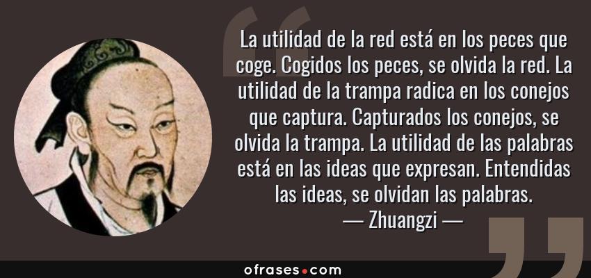 Frases de Zhuangzi - La utilidad de la red está en los peces que coge. Cogidos los peces, se olvida la red. La utilidad de la trampa radica en los conejos que captura. Capturados los conejos, se olvida la trampa. La utilidad de las palabras está en las ideas que expresan. Entendidas las ideas, se olvidan las palabras.