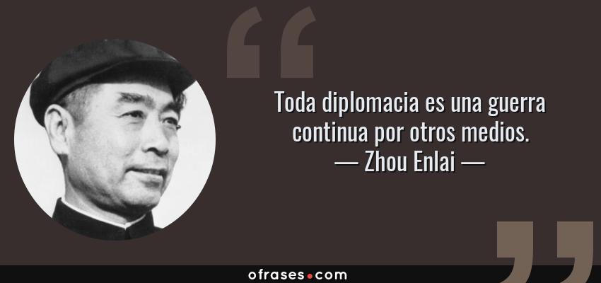 Frases de Zhou Enlai - Toda diplomacia es una guerra continua por otros medios.