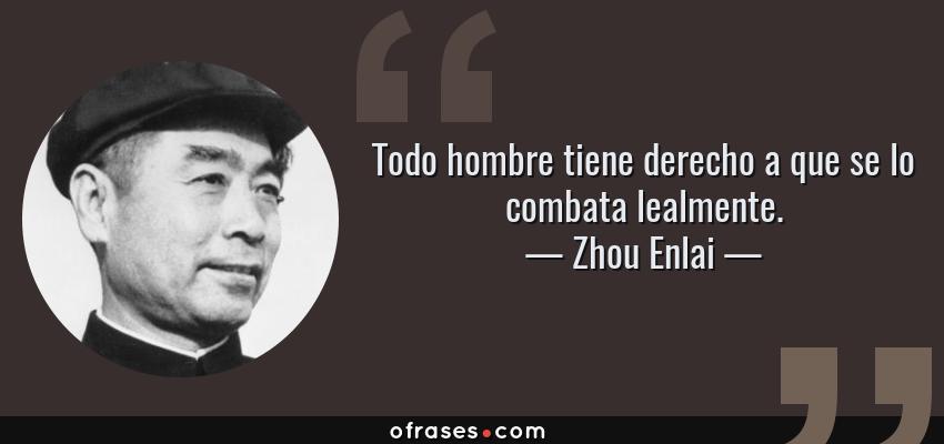 Frases de Zhou Enlai - Todo hombre tiene derecho a que se lo combata lealmente.