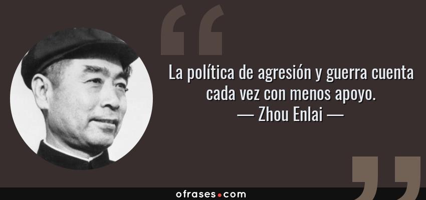 Frases de Zhou Enlai - La política de agresión y guerra cuenta cada vez con menos apoyo.