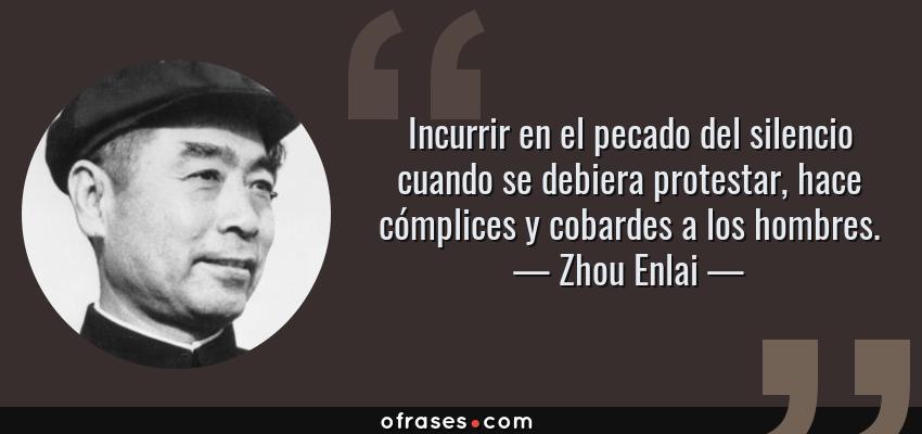 Frases de Zhou Enlai - Incurrir en el pecado del silencio cuando se debiera protestar, hace cómplices y cobardes a los hombres.