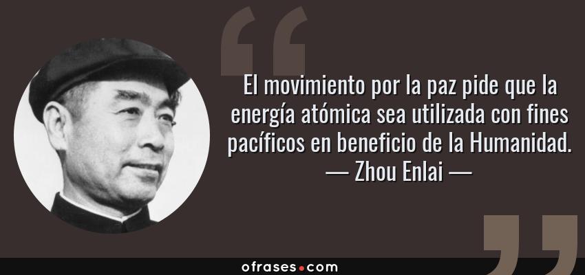 Frases de Zhou Enlai - El movimiento por la paz pide que la energía atómica sea utilizada con fines pacíficos en beneficio de la Humanidad.