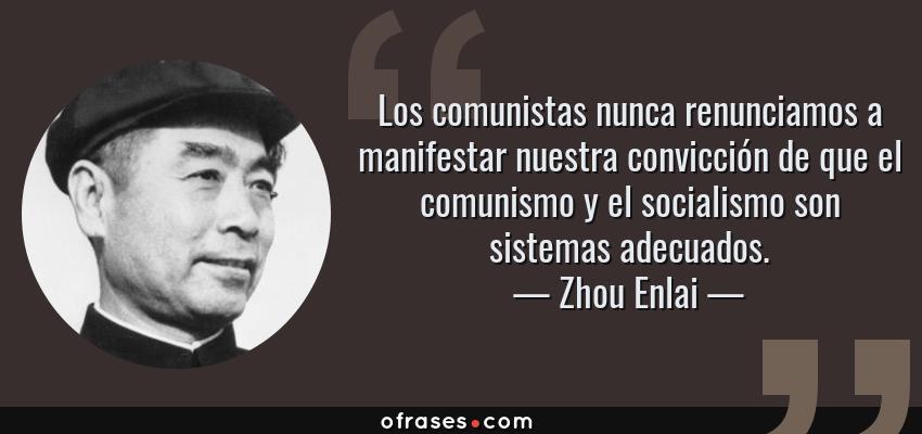 Frases de Zhou Enlai - Los comunistas nunca renunciamos a manifestar nuestra convicción de que el comunismo y el socialismo son sistemas adecuados.