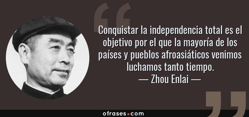 Frases de Zhou Enlai - Conquistar la independencia total es el objetivo por el que la mayoría de los países y pueblos afroasiáticos venimos luchamos tanto tiempo.