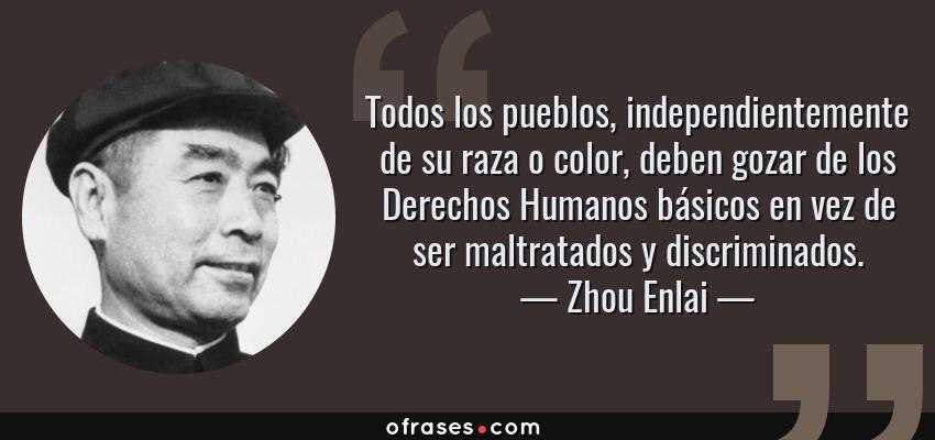Frases de Zhou Enlai - Todos los pueblos, independientemente de su raza o color, deben gozar de los Derechos Humanos básicos en vez de ser maltratados y discriminados.