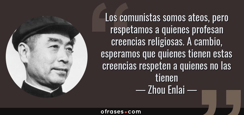 Frases de Zhou Enlai - Los comunistas somos ateos, pero respetamos a quienes profesan creencias religiosas. A cambio, esperamos que quienes tienen estas creencias respeten a quienes no las tienen