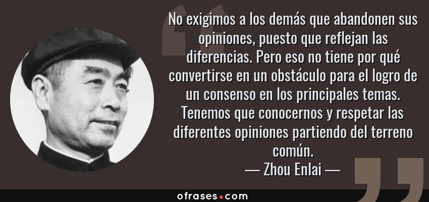 Frases de Zhou Enlai - No exigimos a los demás que abandonen sus opiniones, puesto que reflejan las diferencias. Pero eso no tiene por qué convertirse en un obstáculo para el logro de un consenso en los principales temas. Tenemos que conocernos y respetar las diferentes opiniones partiendo del terreno común.
