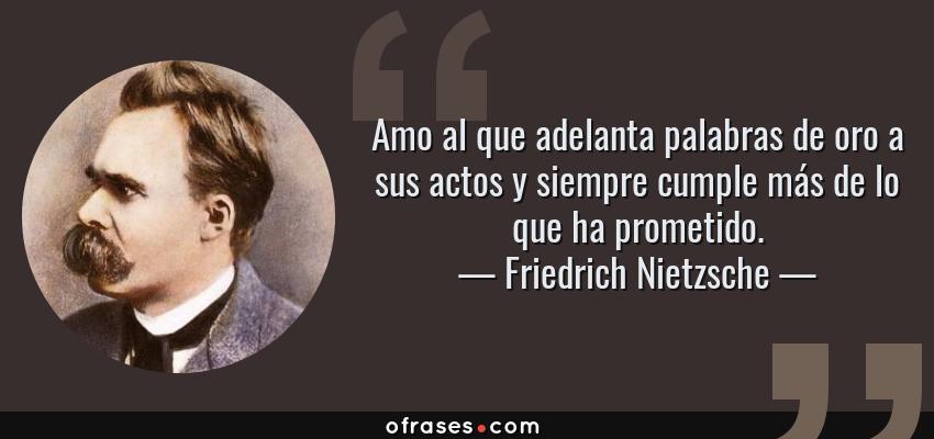 Frases de Friedrich Nietzsche - Amo al que adelanta palabras de oro a sus actos y siempre cumple más de lo que ha prometido.