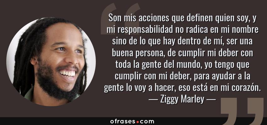Frases de Ziggy Marley - Son mis acciones que definen quien soy, y mi responsabilidad no radica en mi nombre sino de lo que hay dentro de mí, ser una buena persona, de cumplir mi deber con toda la gente del mundo, yo tengo que cumplir con mi deber, para ayudar a la gente lo voy a hacer, eso está en mi corazón.