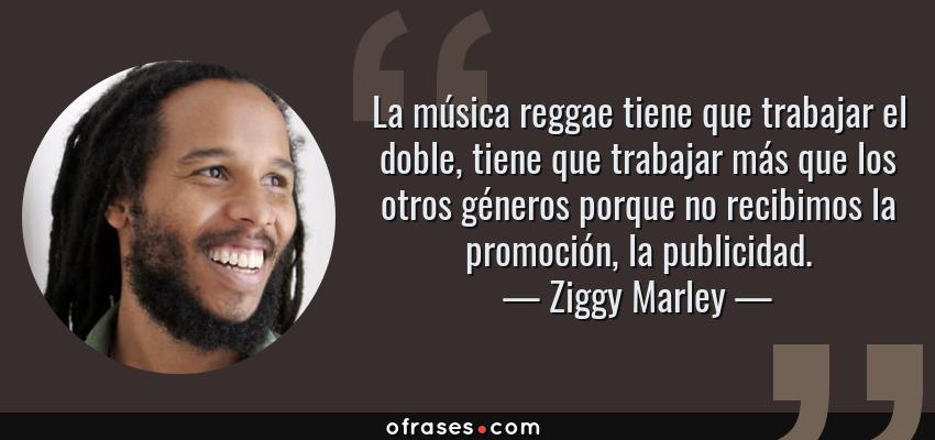 Frases de Ziggy Marley - La música reggae tiene que trabajar el doble, tiene que trabajar más que los otros géneros porque no recibimos la promoción, la publicidad.