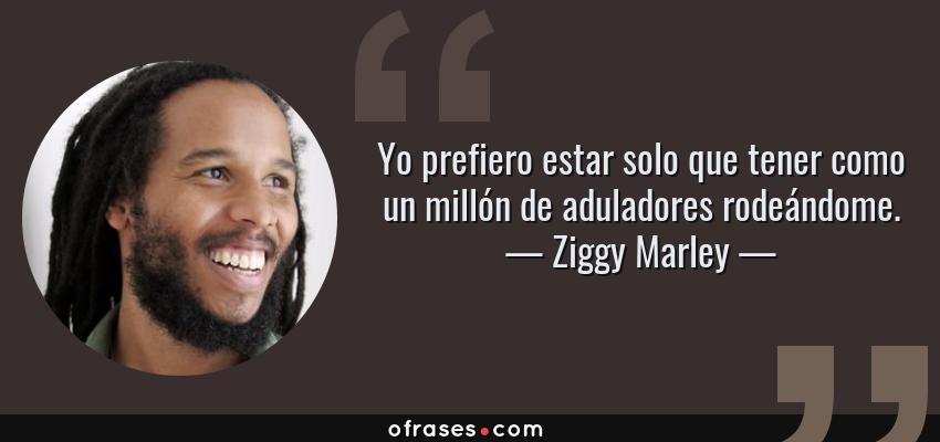 Frases de Ziggy Marley - Yo prefiero estar solo que tener como un millón de aduladores rodeándome.