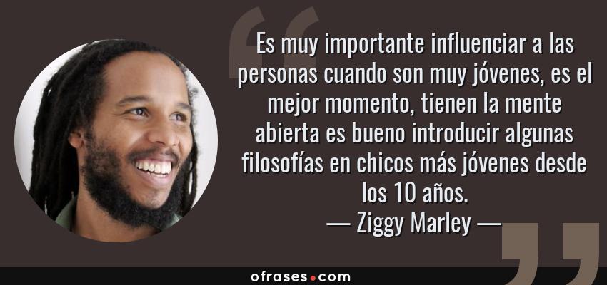 Frases de Ziggy Marley - Es muy importante influenciar a las personas cuando son muy jóvenes, es el mejor momento, tienen la mente abierta es bueno introducir algunas filosofías en chicos más jóvenes desde los 10 años.