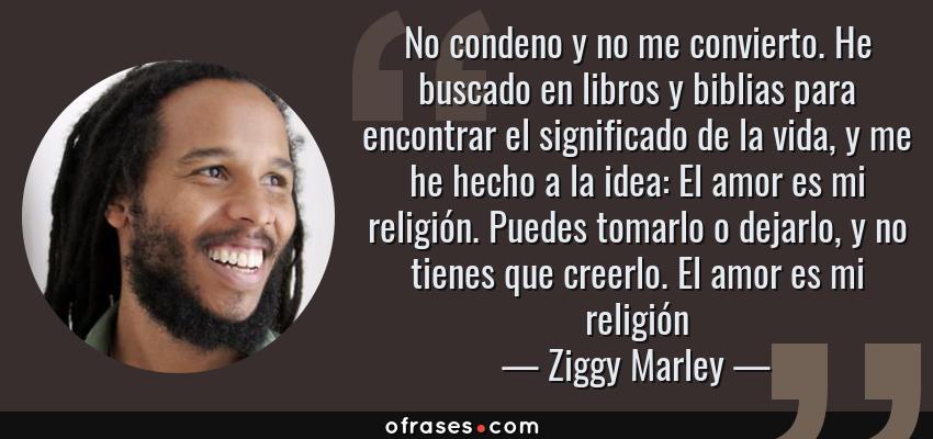 Frases de Ziggy Marley - No condeno y no me convierto. He buscado en libros y biblias para encontrar el significado de la vida, y me he hecho a la idea: El amor es mi religión. Puedes tomarlo o dejarlo, y no tienes que creerlo. El amor es mi religión