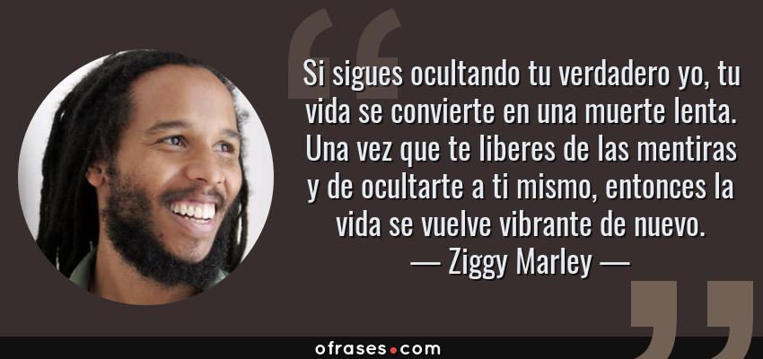 Frases de Ziggy Marley - Si sigues ocultando tu verdadero yo, tu vida se convierte en una muerte lenta. Una vez que te liberes de las mentiras y de ocultarte a ti mismo, entonces la vida se vuelve vibrante de nuevo.