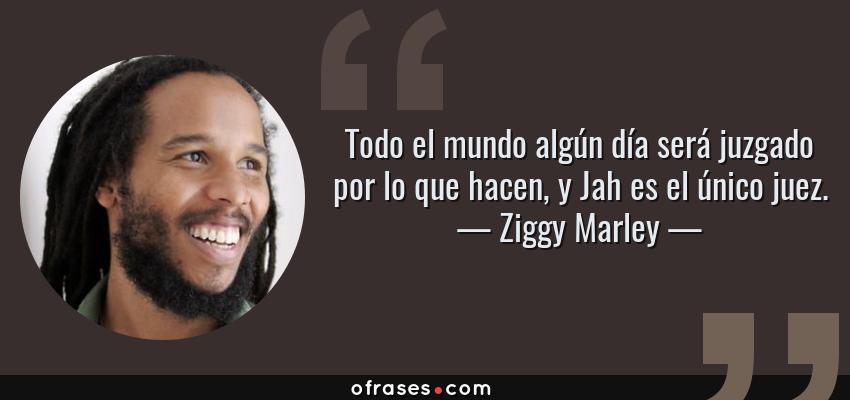 Frases de Ziggy Marley - Todo el mundo algún día será juzgado por lo que hacen, y Jah es el único juez.