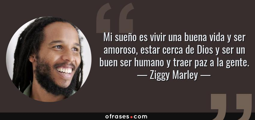 Frases de Ziggy Marley - Mi sueño es vivir una buena vida y ser amoroso, estar cerca de Dios y ser un buen ser humano y traer paz a la gente.