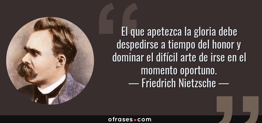 Frases de Friedrich Nietzsche - El que apetezca la gloria debe despedirse a tiempo del honor y dominar el difícil arte de irse en el momento oportuno.
