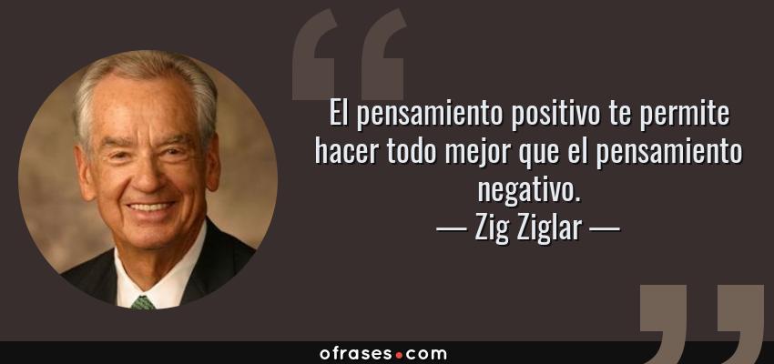 Frases de Zig Ziglar - El pensamiento positivo te permite hacer todo mejor que el pensamiento negativo.