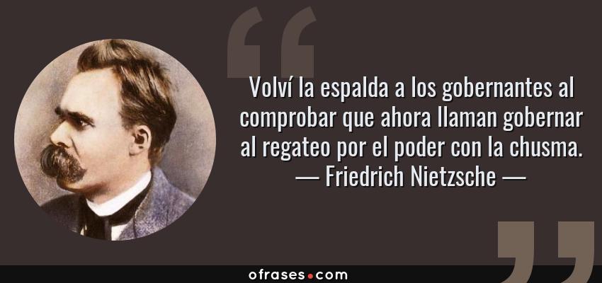 Frases de Friedrich Nietzsche - Volví la espalda a los gobernantes al comprobar que ahora llaman gobernar al regateo por el poder con la chusma.
