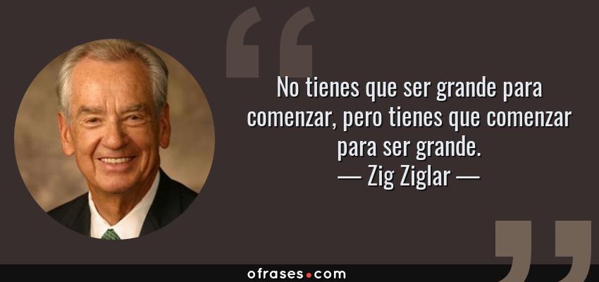 Frases de Zig Ziglar - No tienes que ser grande para comenzar, pero tienes que comenzar para ser grande.