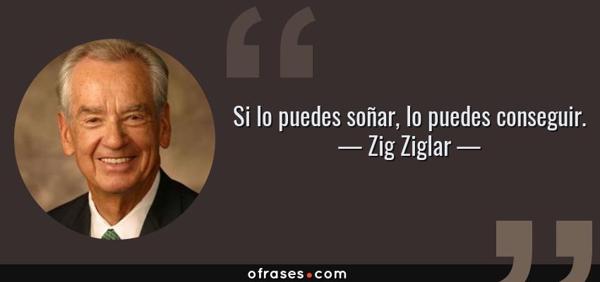 Frases de Zig Ziglar - Si lo puedes soñar, lo puedes conseguir.
