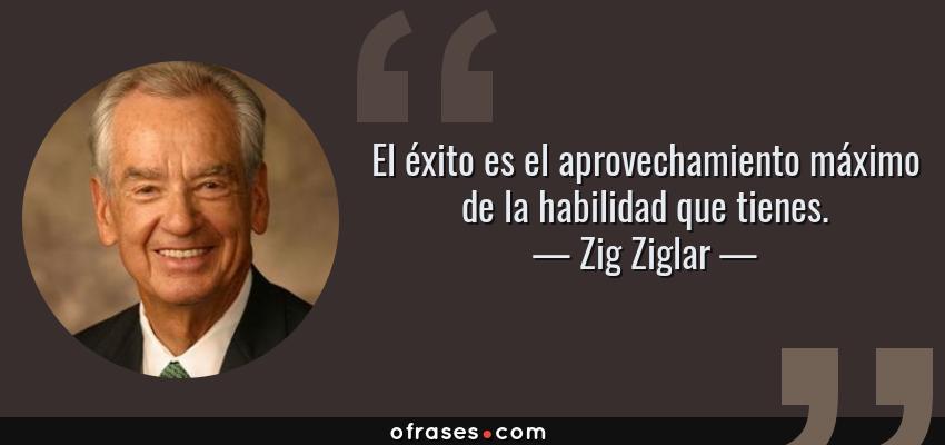 Frases de Zig Ziglar - El éxito es el aprovechamiento máximo de la habilidad que tienes.