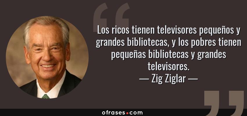 Frases de Zig Ziglar - Los ricos tienen televisores pequeños y grandes bibliotecas, y los pobres tienen pequeñas bibliotecas y grandes televisores.