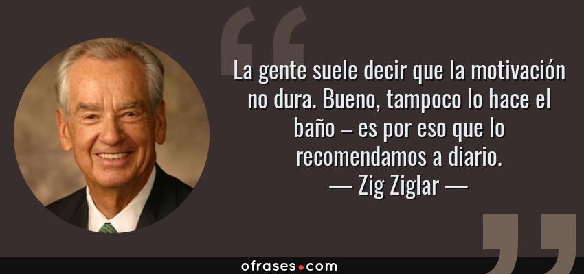 Frases de Zig Ziglar - La gente suele decir que la motivación no dura. Bueno, tampoco lo hace el baño – es por eso que lo recomendamos a diario.