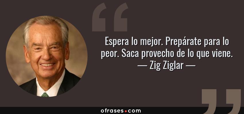 Frases de Zig Ziglar - Espera lo mejor. Prepárate para lo peor. Saca provecho de lo que viene.