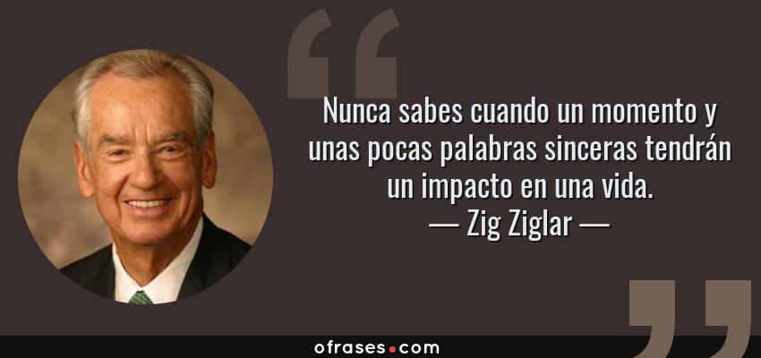 Frases de Zig Ziglar - Nunca sabes cuando un momento y unas pocas palabras sinceras tendrán un impacto en una vida.