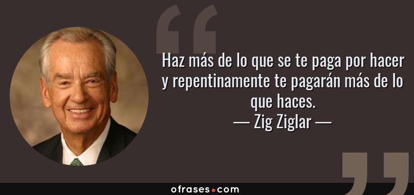 Frases de Zig Ziglar - Haz más de lo que se te paga por hacer y repentinamente te pagarán más de lo que haces.