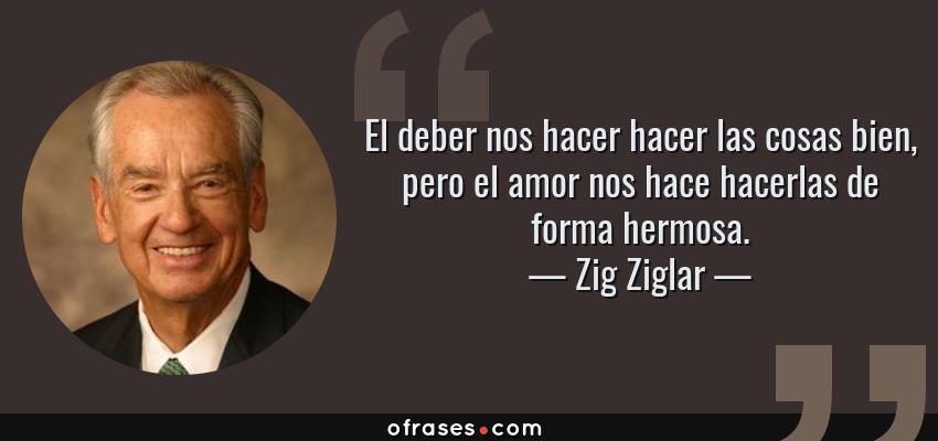 Frases de Zig Ziglar - El deber nos hacer hacer las cosas bien, pero el amor nos hace hacerlas de forma hermosa.