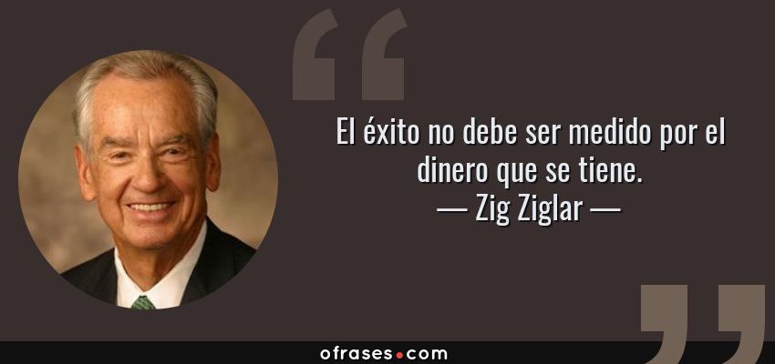 Frases de Zig Ziglar - El éxito no debe ser medido por el dinero que se tiene.
