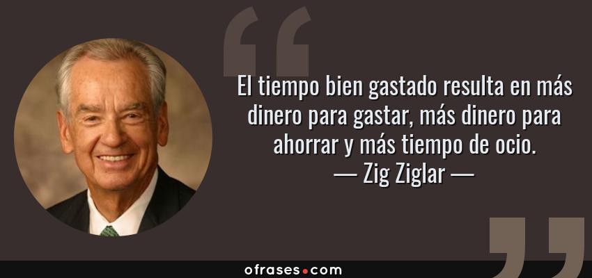 Frases de Zig Ziglar - El tiempo bien gastado resulta en más dinero para gastar, más dinero para ahorrar y más tiempo de ocio.