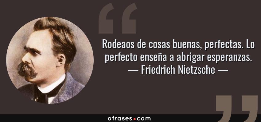Frases de Friedrich Nietzsche - Rodeaos de cosas buenas, perfectas. Lo perfecto enseña a abrigar esperanzas.