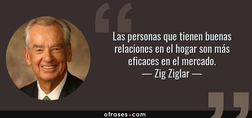 Frases de Zig Ziglar - Las personas que tienen buenas relaciones en el hogar son más eficaces en el mercado.