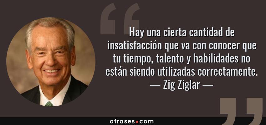 Frases de Zig Ziglar - Hay una cierta cantidad de insatisfacción que va con conocer que tu tiempo, talento y habilidades no están siendo utilizadas correctamente.