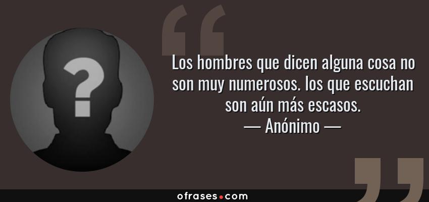 Frases de Anónimo - Los hombres que dicen alguna cosa no son muy numerosos. los que escuchan son aún más escasos.