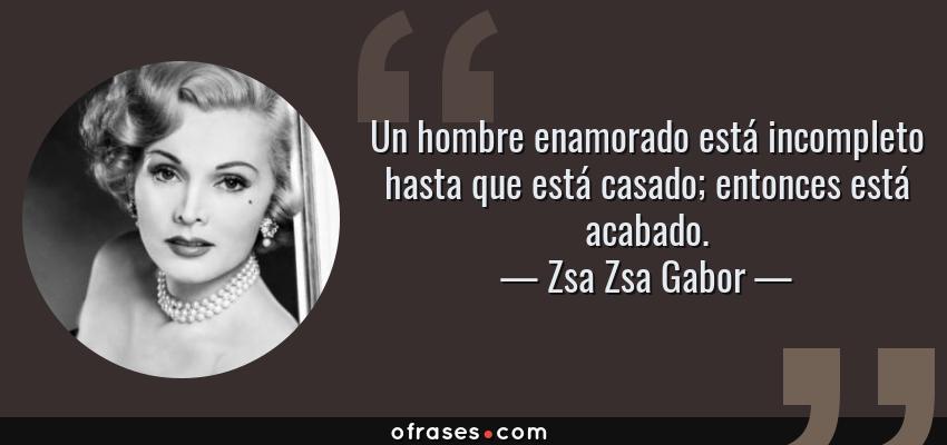 Frases de Zsa Zsa Gabor - Un hombre enamorado está incompleto hasta que está casado; entonces está acabado.