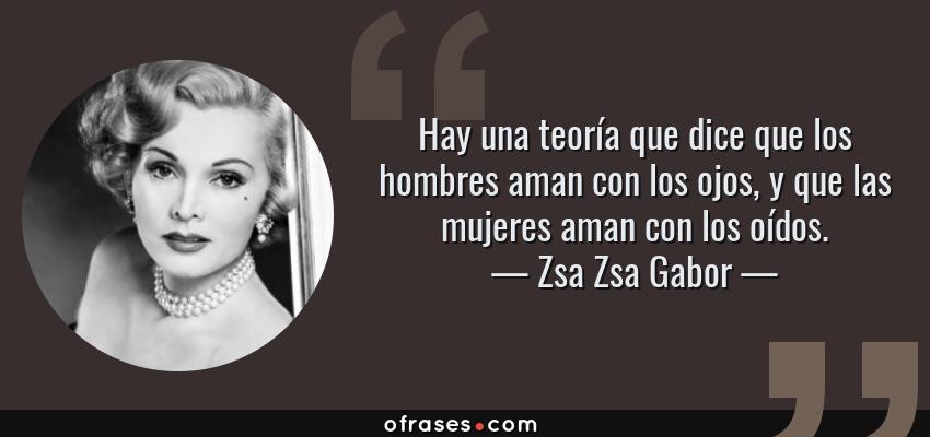Frases de Zsa Zsa Gabor - Hay una teoría que dice que los hombres aman con los ojos, y que las mujeres aman con los oídos.