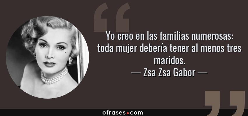 Frases de Zsa Zsa Gabor - Yo creo en las familias numerosas: toda mujer debería tener al menos tres maridos.