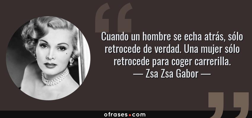 Frases de Zsa Zsa Gabor - Cuando un hombre se echa atrás, sólo retrocede de verdad. Una mujer sólo retrocede para coger carrerilla.